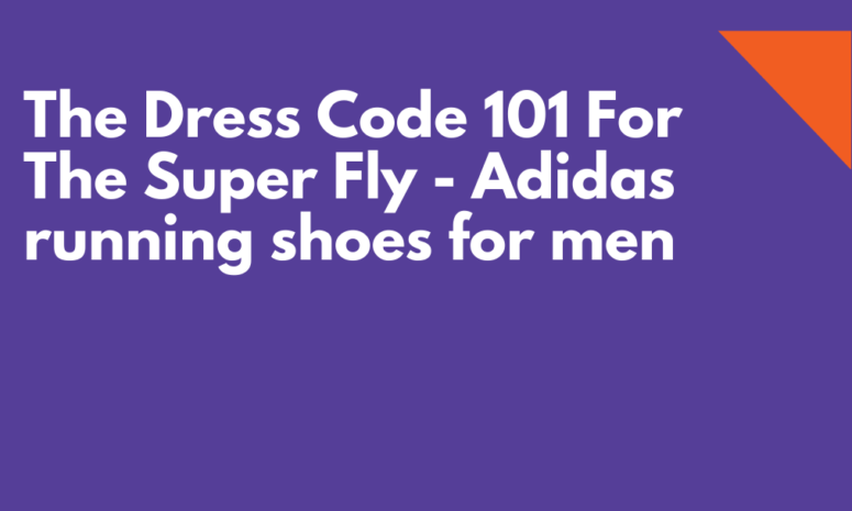 The Dress Code 101 For The Super Fly - Adidas running shoes for men