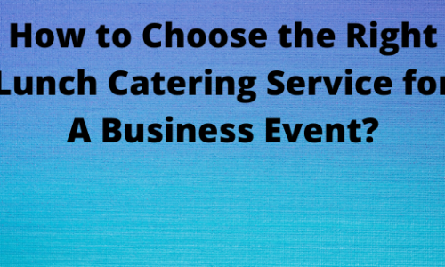 How to Choose the Right Lunch Catering Service for A Business Event?