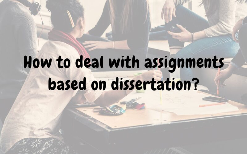 How to deal with assignments based on dissertation?